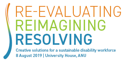 Re-evaluating, Reimagining, Resolving - Creative Solutions for a Sustainable Disability Workforce 8 August 2019, University House, ANU